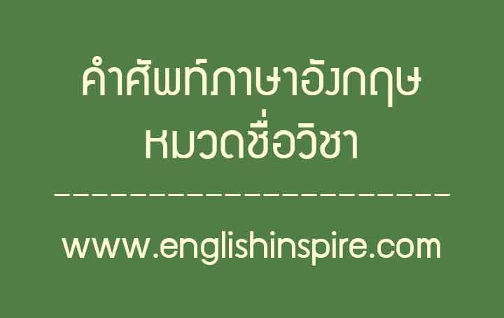 คำศัพท์ชื่อวิชาเรียนภาษาอังกฤษ รายชื่อวิชาสาขาภาษาอังกฤษ